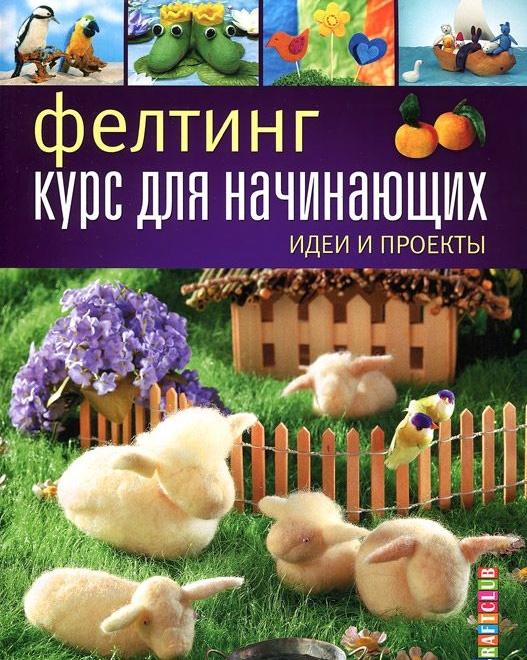 Купить Фелтинг: курс для начинающих. Идеи и проекты, Е. Зуевская, 978-5-91906-466-4