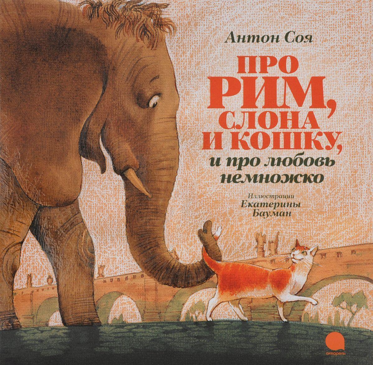Про Рим, слона и кошку, и про любовь немножко…, Антон Соя, 978-5-4453-1013-6  - купить со скидкой