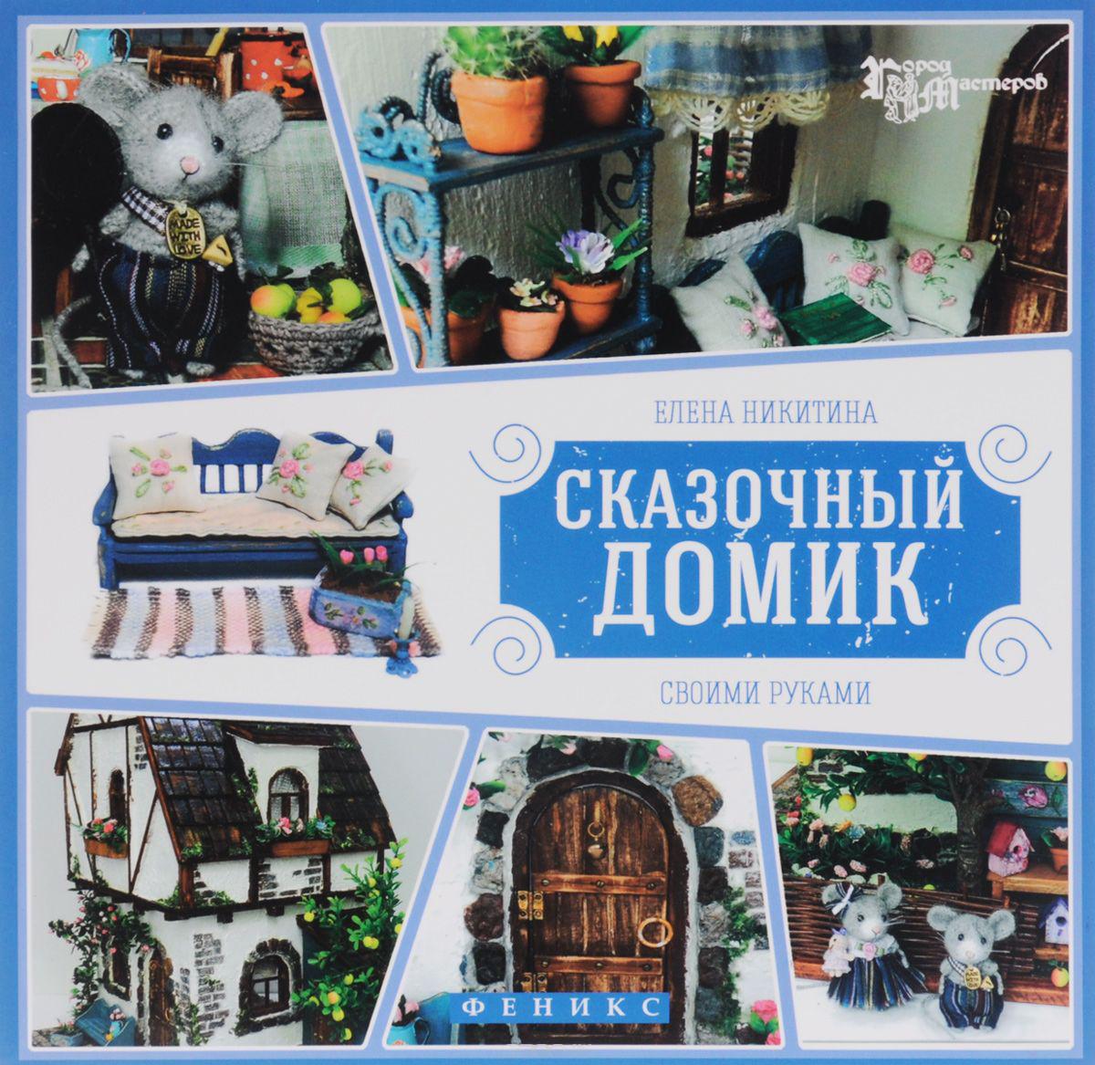 Купить Сказочный домик своими руками, Елена Никитина, 978-5-222-27231-2