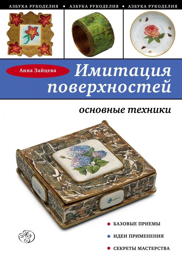 Купить Имитация поверхностей, основные техники, Анна Зайцева, 978-5-699-81222-6