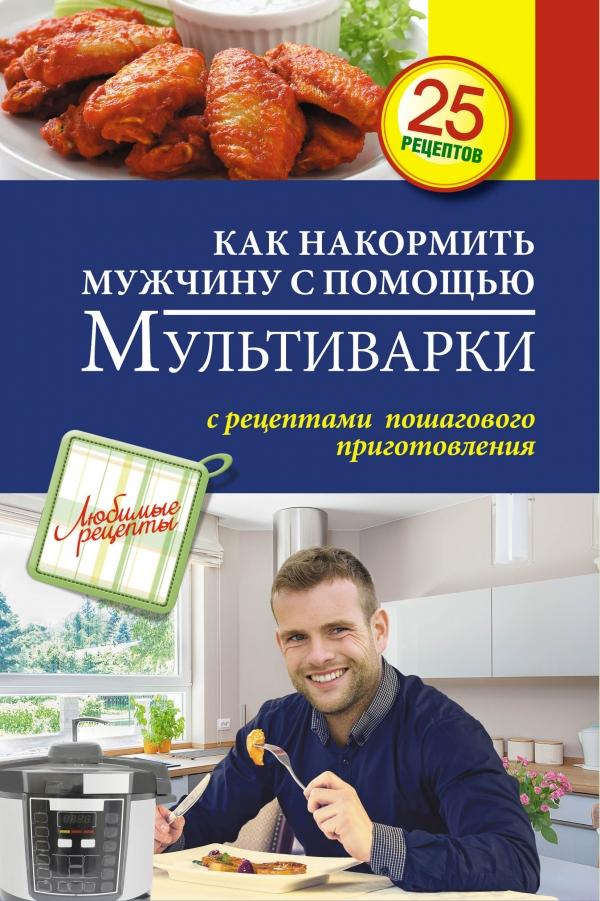 Как накормить мужчину с помощью мультиварки, Светлана Иванова, 978-5-699-75101-3  - купить со скидкой