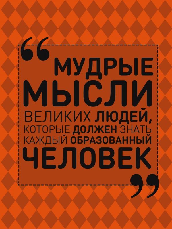 Купить Энциклопедии, Мудрые мысли великих людей, которые должен знать каждый образованный человек, Анна Спектор, 978-5-17-100778-2