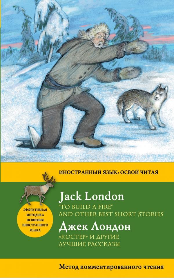 Купить 'Костер' и другие лучшие рассказы = 'To Build a Fire' and Other Best Short Stories. Метод комментированного чтения, Джек Лондон, 978-5-699-87519-1