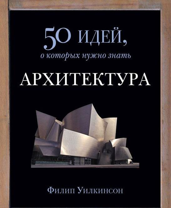 Купить Архитектура. 50 идей, о которых нужно знать, Филипп Уилкинсон, 978-5-86471-666-3
