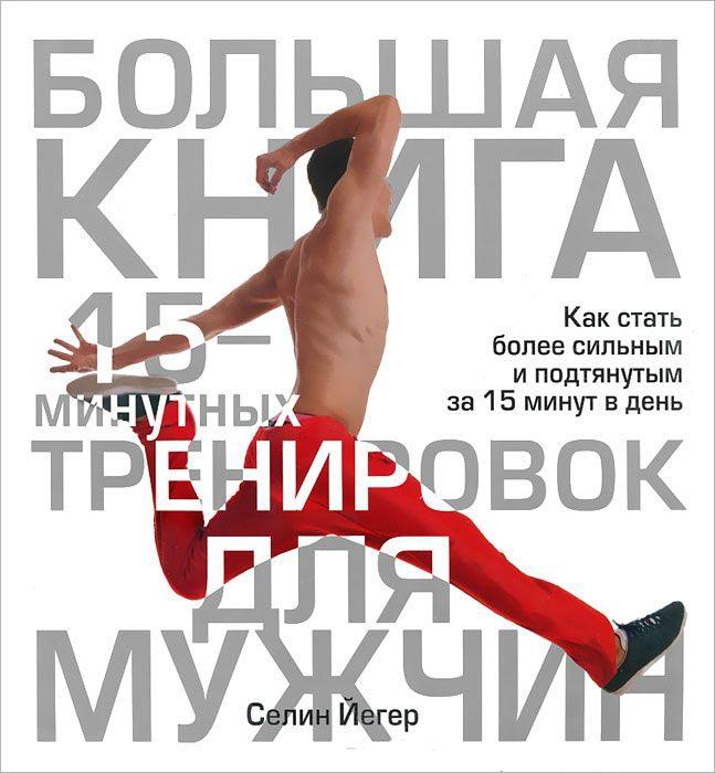 Купить Большая книга 15-минутных тренировок для мужчин, Селин Йегер, 978-985-15-1793-6