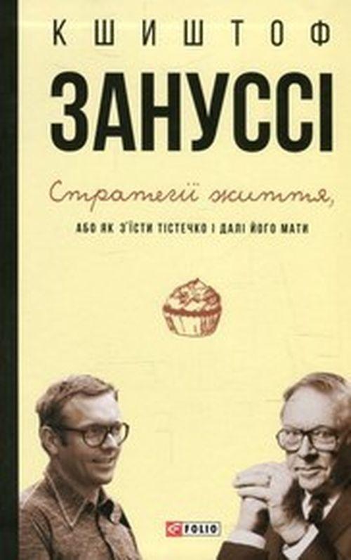 Купить Стратегії життя, або як з'їсти тістечко і далі його мати, Кшиштоф Заннусі, 9789660373549