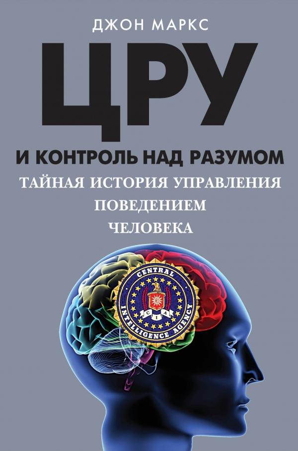 Купить ЦРУ и контроль над разумом. Тайная история управления поведением человека, Джон Маркс, 978-5-699-84307-7