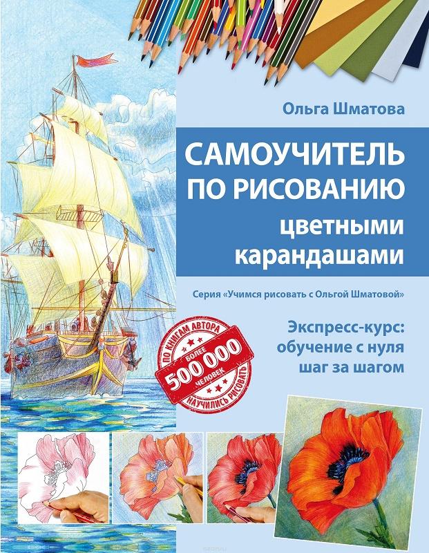 Купить Самоучитель по рисованию цветными карандашами для детей и взрослых (обновленное издание), Ольга Шматова, 978-5-699-91640-5