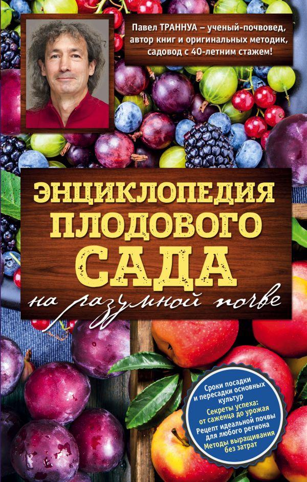 Купить Энциклопедия плодового сада на разумной почве, Павел Траннуа, 978-5-699-92650-3
