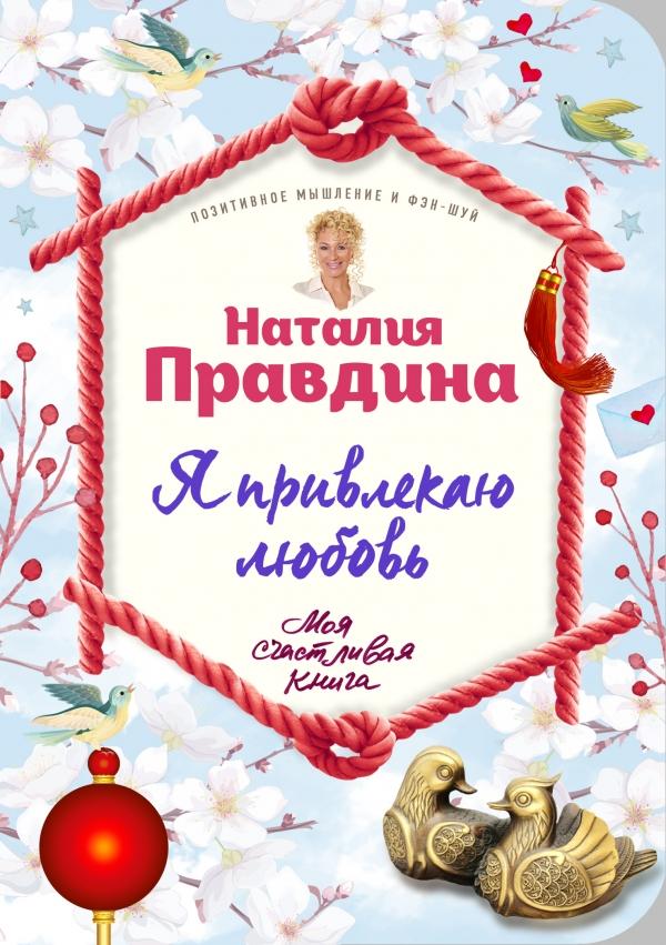 Купить Я привлекаю любовь. Новый эффективный метод создания гармоничной и радостной жизни для себя и своих близких, Наталия Правдина, 978-5-699-90702-1