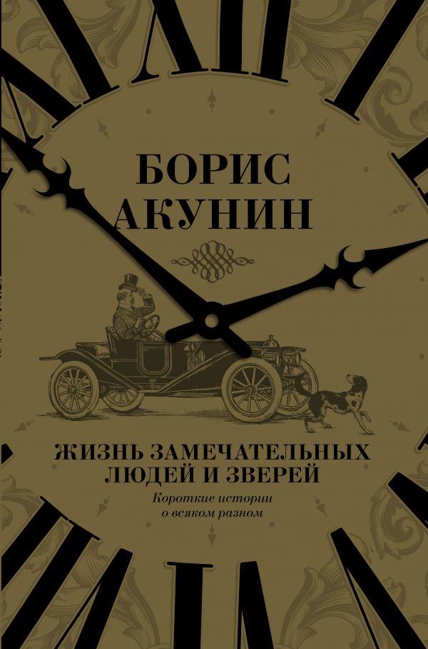 Купить Жизнь замечательных людей и зверей. Короткие истории о всяком разном, Борис Акунин, 978-5-17-098908-9