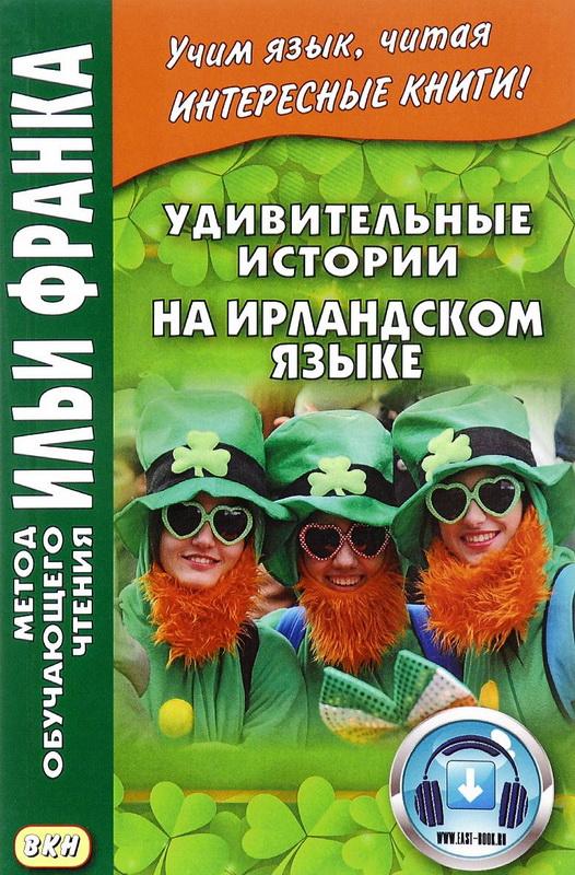 Купить Удивительные истории на ирландском языке = Scealta iontacha o Eirinn, Юрий Андрейчук, 978-5-7873-0831-0