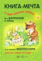 Книга Книга-мечта о том самом Зайке, без капризов и обид, и о школе Монтессори для тех, кому от года...