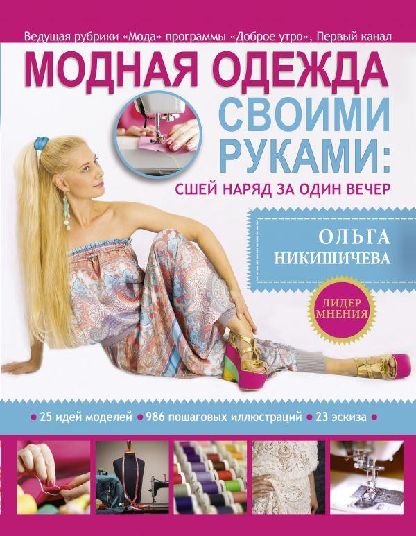 Купить Модная одежда своими руками: сшей наряд за 1 вечер, Ольга Никишичева, 978-5-17-079851-3