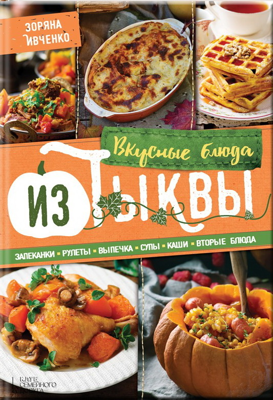 Купить Рецепты, Вкусные блюда из тыквы. Запеканки, рулеты, выпечка, супы, каши, вторые блюда, Зоряна Ивченко, 978-617-12-1445-3