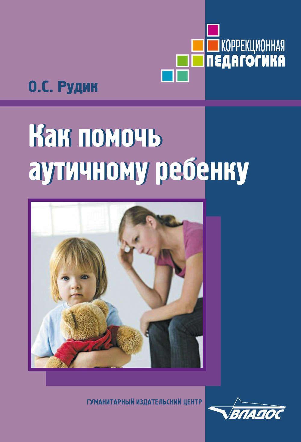 Купить Как помочь аутичному ребенку. Книга для родителей. Методическое пособие, Ольга Рудик, 978-5-691-02066-7