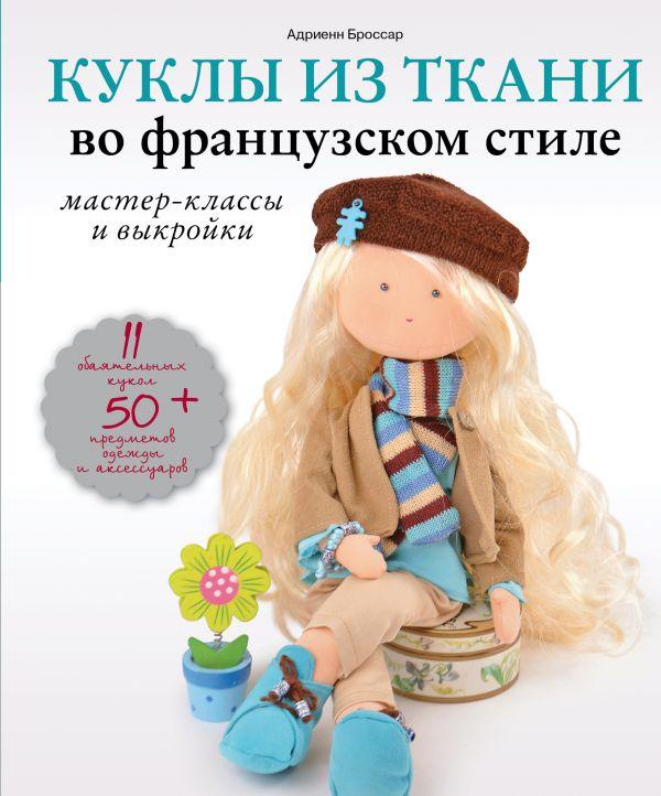 Купить Рукоделие и хобби, Куклы из ткани во французском стиле: мастер-классы и выкройки, Адриенн Броссар, 978-5-699-94040-0