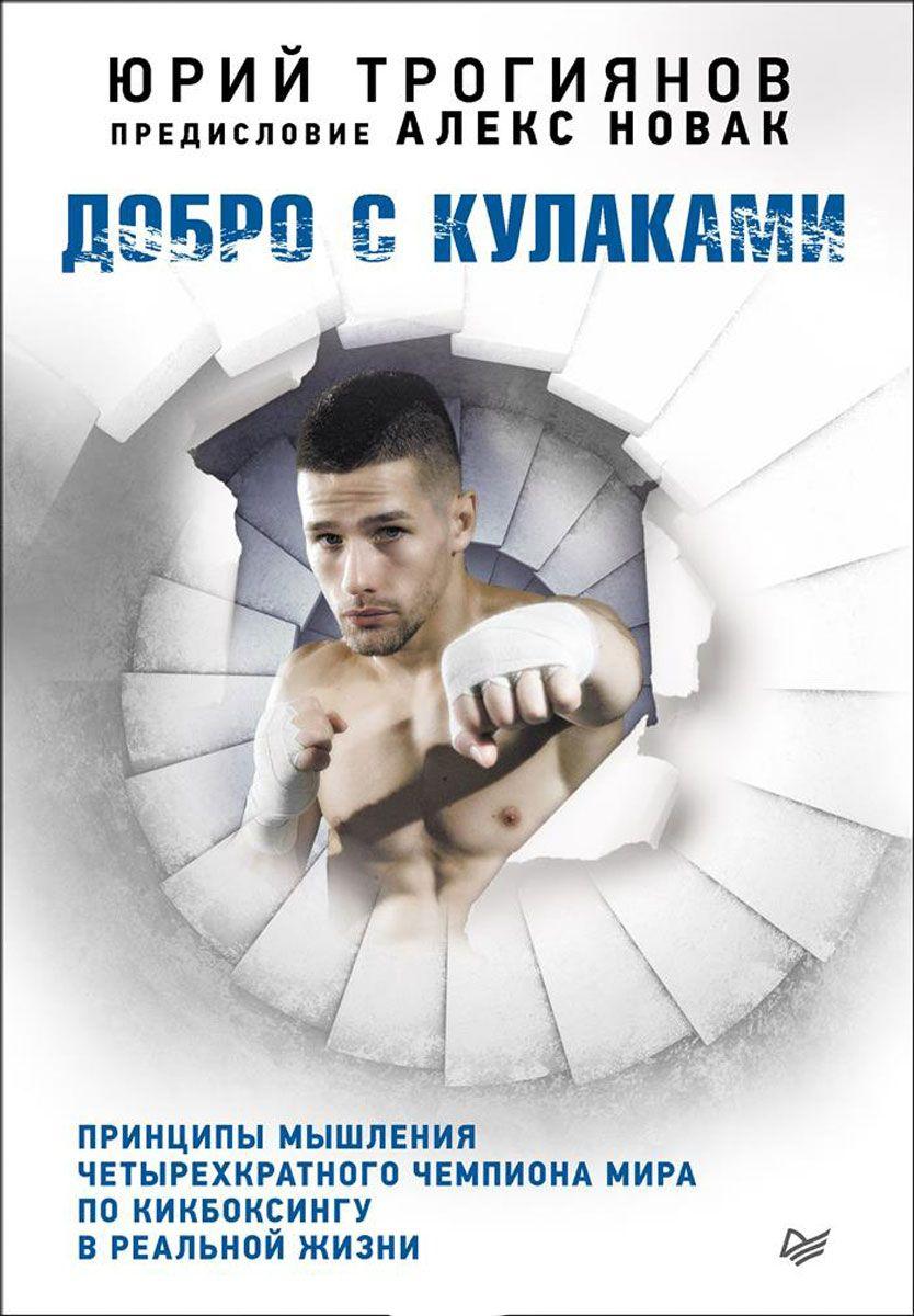 Купить Добро с кулаками. Принципы мышления чемпиона по кикбоксингу в реальной жизни, Юрий Трогиянов, 978-5-496-02506-5