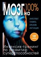 Книга Мозг на 100%. Интеллект. Память. Креатив. Интуиция. Интенсив-тренинг по развитию суперспособностей