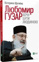 Книга Любомир Гузар. Хочу бути Людиною