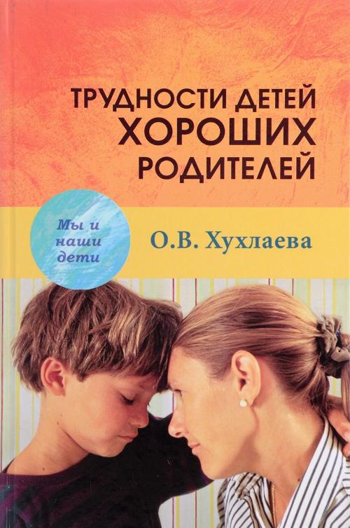 Купить Трудности детей хороших родителей, Ольга Хухлаева, 978-5-8291-2011-5, 978-5-8291-2011-3