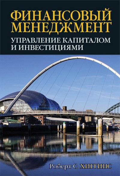 Купить Финансовый менеджмент. Управление капиталом и инвестициями, Роберт Хиггинс, 978-5-8459-1828-4