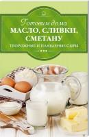Книга Готовим дома масло, сливки, сметану, творожные и плавленые сыры