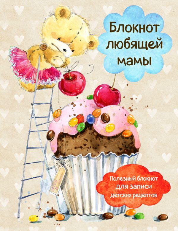 Купить Блокнот любящей мамы. Полезные блокноты для записи детских рецептов (Капкейк и вишни), С. Ильичева, 978-5-699-95990-7
