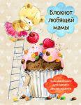 Книга Блокнот любящей мамы. Полезные блокноты для записи детских рецептов (Капкейк и вишни)