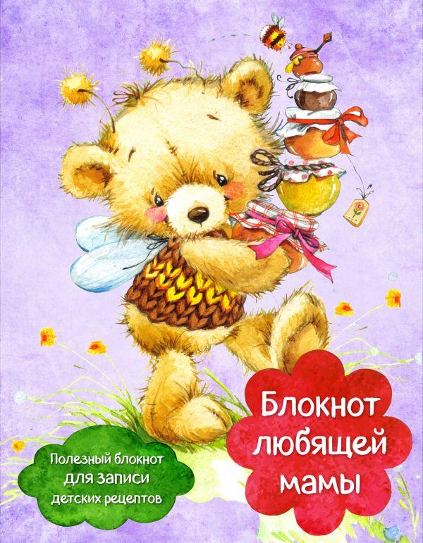 Купить Блокнот любящей мамы. Полезные блокноты для записи детских рецептов (Мед и пчелы), С. Ильичева, 978-5-699-95992-1
