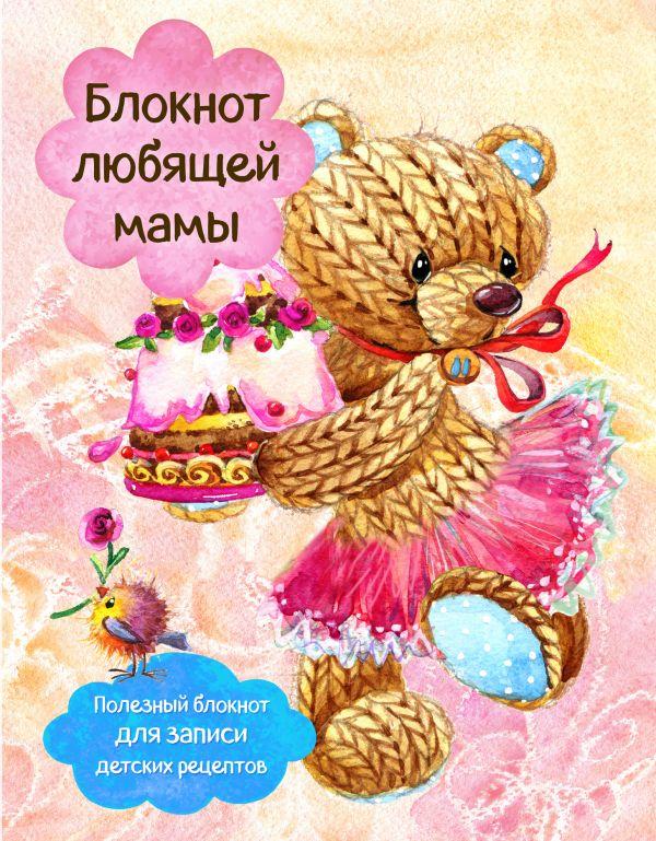 Купить Блокнот любящей мамы. Полезные блокноты для записи детских рецептов (Торт и розы), С. Ильичева, 978-5-699-95991-4