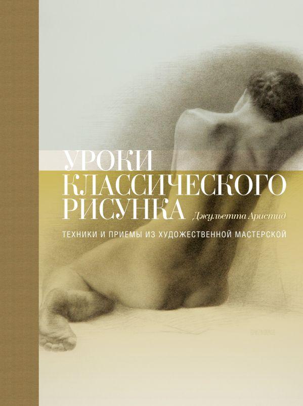 Купить Уроки классического рисунка. Техники и приемы из художественной мастерской, Джульетта Аристид, 978-5-00100-718-0