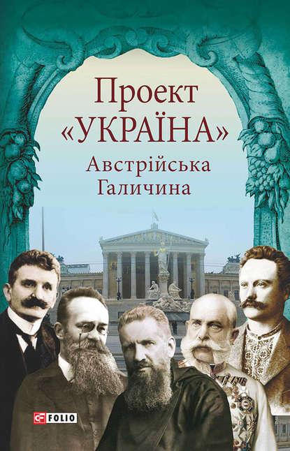 Купить Проект 'Україна'. Австрійська Галичина, Тимофій Гаврилів, 978-966-03-7612-0