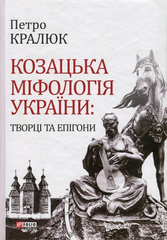 Купить Козацька міфологія України: творці та епігони, Петро Кралюк, 978-966-03-7605-2