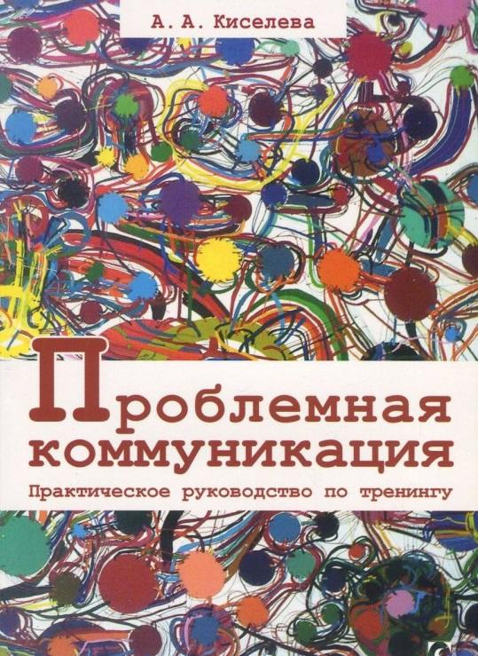 Купить Проблемная коммуникация. Практическое руководство по тренингу, Анна Киселева, 978-617-7022-85-4