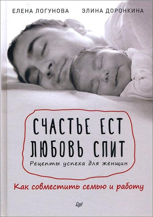 Купить Счастье ест. Любовь спит. Рецепты успеха для женщин. Как совместить семью и работу, Элина Доронкина, 978-5-4461-0364-5