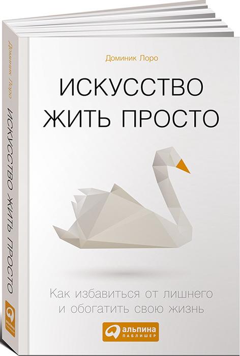 Купить Искусство жить просто. Как избавиться от лишнего и обогатить свою жизнь, Доминик Лоро, 978-5-9614-5530-4, 978-5-9614-6350-7, 978-5-9614-6916-5