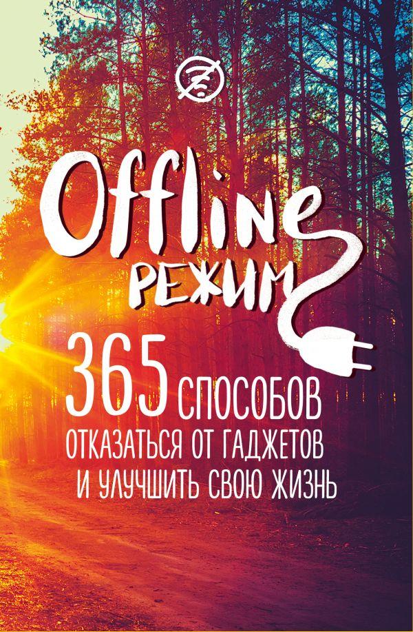 Офлайн-режим. 365 способов отказаться от гаджетов и улучшить свою жизнь, Ю. Орлова, 978-5-699-89832-9  - купить со скидкой