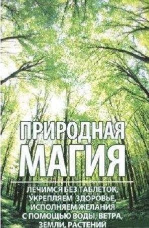 Купить Природная магия. Лечимся без таблеток, укрепляем здоровье, исполняем желания с помощью воды, ветра, Марина Романова, 978-617-690-858-6