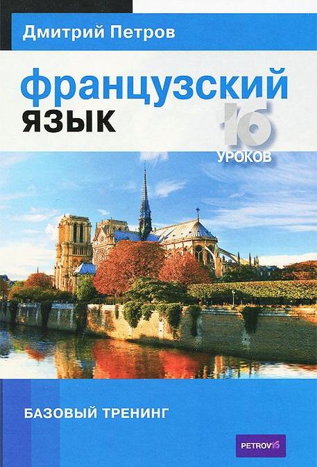 Купить Французский язык. 16 уроков. Базовый тренинг, Дмитрий Петров, 978-5-9906571-6-8