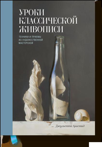 Купить Уроки классической живописи. Техники и приемы из художественной мастерской, Джульетта Аристид, 978-5-00100-831-6