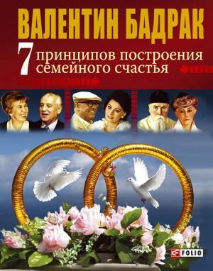 Купить 7 принципов построения семейного счастья, Валентин Бадрак, 978-966-03-3615-5