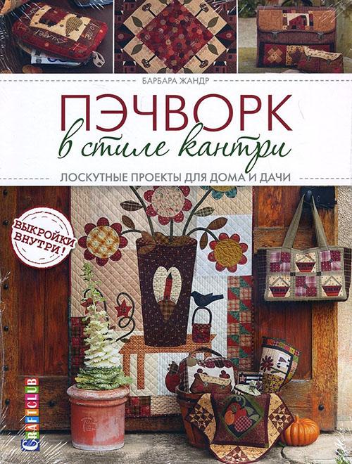 Купить Пэчворк в стиле кантри. Лоскутные проекты для дома и дачи, Барбара Жандр, 978-5-91906-790-0