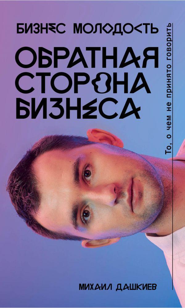 Купить Обратная сторона бизнеса. То, о чем не принято говорить, Михаил Дашкиев, 978-5-699-97319-4