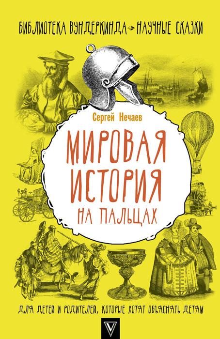 Купить Мировая история на пальцах. Для детей и родителей, которые хотят объяснять детям, Сергей Нечаев, 978-5-17-101815-3