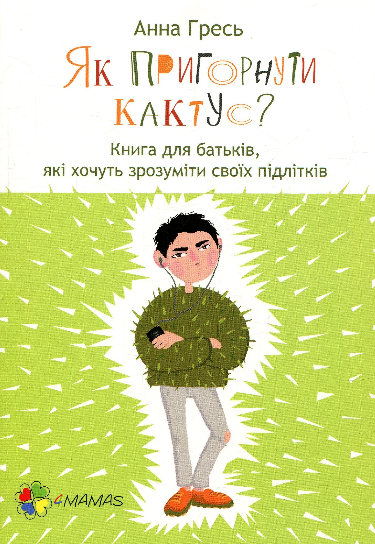 Купить Як пригорнути кактус? Книга для батьків, які хочуть зрозуміти своїх підлітків, Анна Гресь, 978-617-00-3137-2