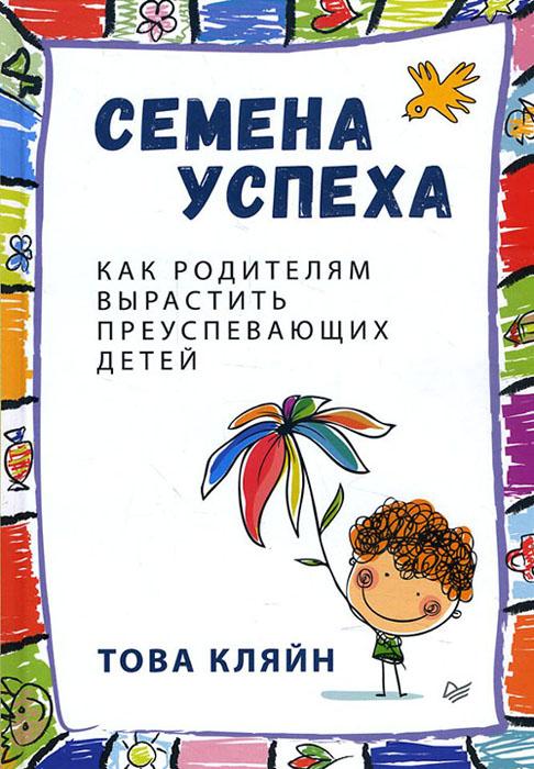 Купить Семена успеха. Как родителям вырастить преуспевающих детей, Това Кляйн, 978-5-4461-0388-1