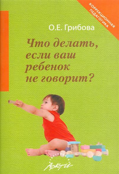 Купить Что делать если ваш ребенок не говорит, Ольга Грибова, 978-5-89415-889-1