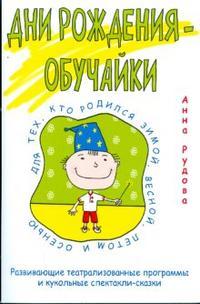 Купить Дни рождения-обучайки. Развивающие театрализованные программы и кукольные спектакли-сказки, Анна Рудова, 978-5-379-00781-2