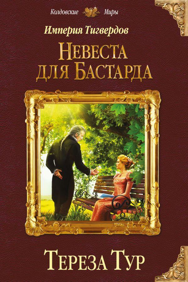 Купить Империя Тигвердов. Невеста для бастарда, Тереза Тур, 978-5-699-97028-5